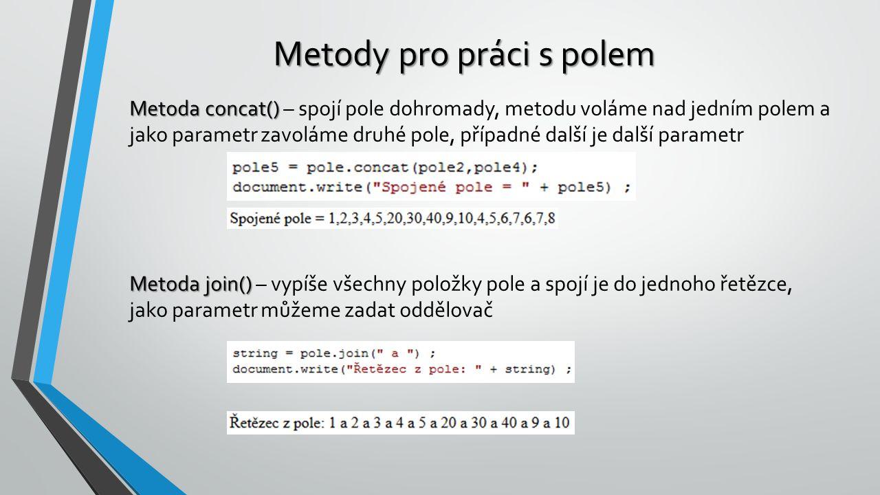 Metody pro práci s polem Metoda concat() Metoda concat() – spojí pole dohromady, metodu voláme nad jedním polem a jako parametr zavoláme druhé pole, případné další je další parametr Metoda join() Metoda join() – vypíše všechny položky pole a spojí je do jednoho řetězce, jako parametr můžeme zadat oddělovač