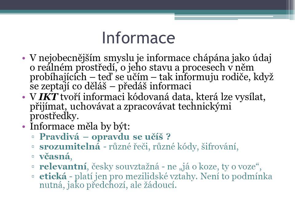 Informace V nejobecnějším smyslu je informace chápána jako údaj o reálném prostředí, o jeho stavu a procesech v něm probíhajících – teď se učím – tak informuju rodiče, když se zeptají co děláš – předáš informaci V IKT tvoří informaci kódovaná data, která lze vysílat, přijímat, uchovávat a zpracovávat technickými prostředky.
