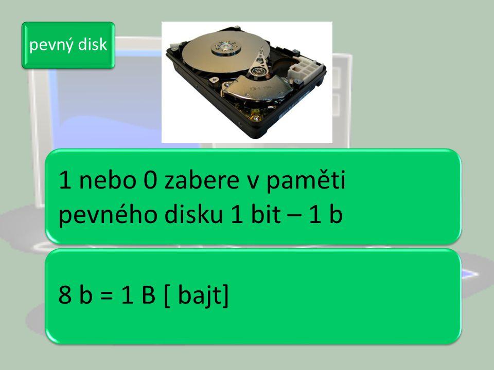 pevný disk 1 nebo 0 zabere v paměti pevného disku 1 bit – 1 b 8 b = 1 B [ bajt]