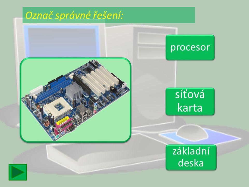 procesor síťová karta síťová karta základní deska základní deska Označ správné řešení: