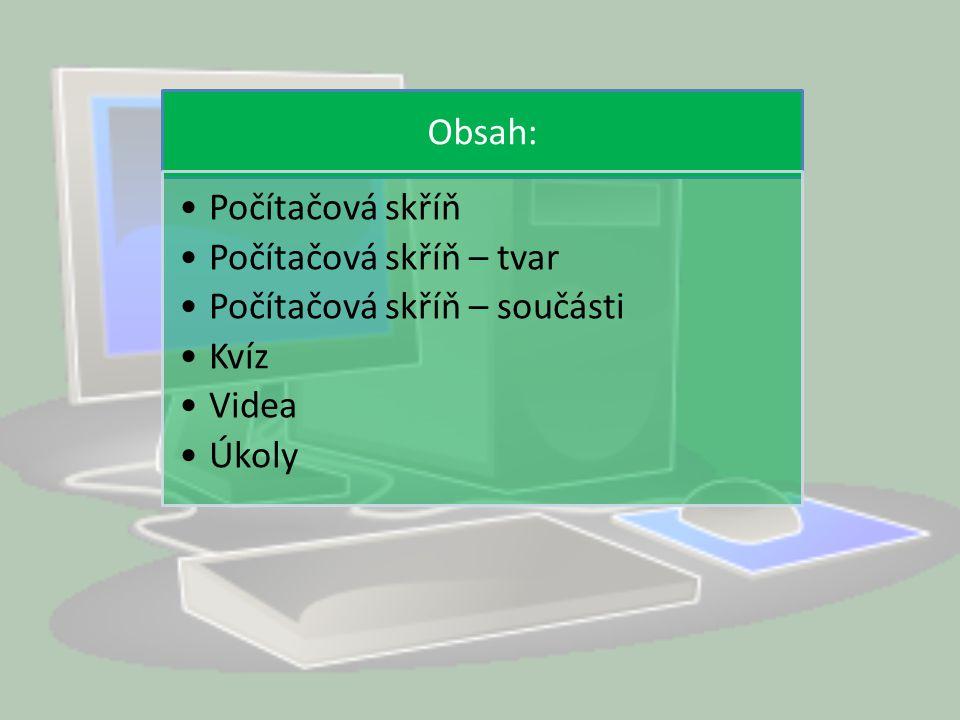 Počítačová skříň Skříň z plechu nebo jiného materiálu.Může být součástí monitoru.Uvnitř jsou nejdůležitější součásti PC.