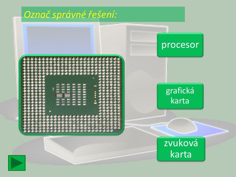 procesor grafická karta grafická karta zvuková karta zvuková karta Označ správné řešení: