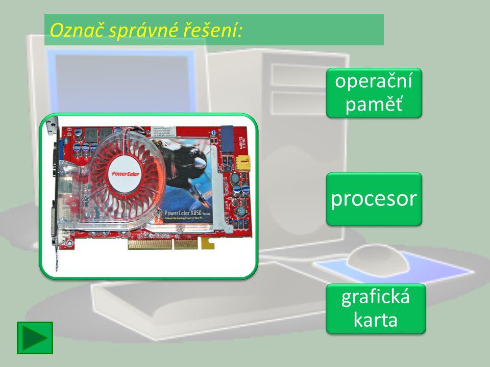 operační paměť operační paměť procesor grafická karta grafická karta Označ správné řešení: