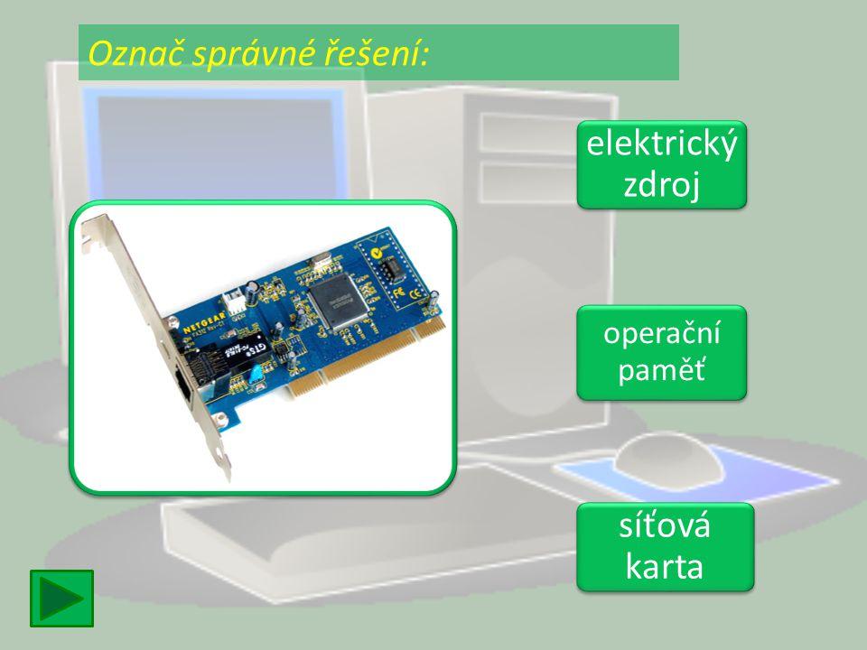 elektrický zdroj elektrický zdroj operační paměť operační paměť síťová karta síťová karta Označ správné řešení: