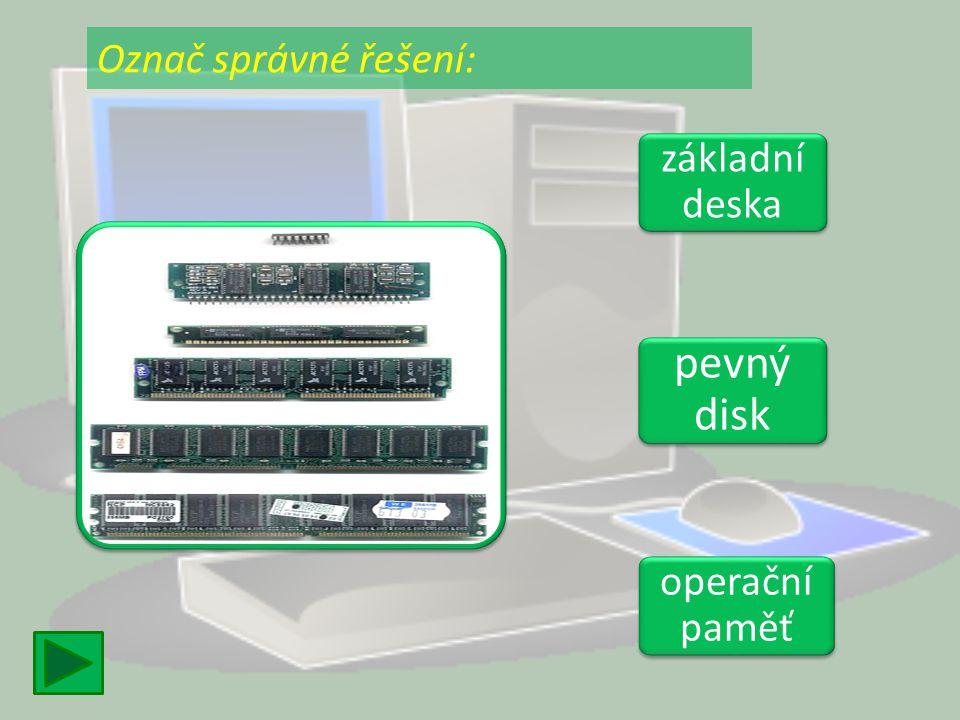 základní deska základní deska pevný disk pevný disk operační paměť operační paměť Označ správné řešení: