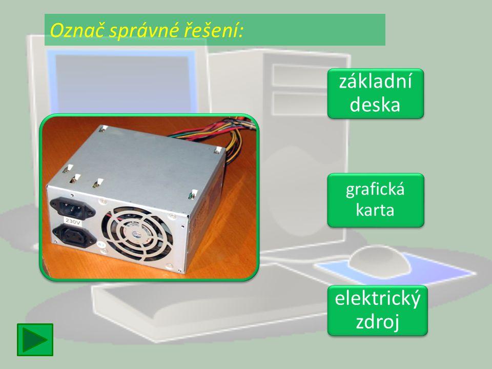základní deska základní deska grafická karta grafická karta elektrický zdroj elektrický zdroj Označ správné řešení: