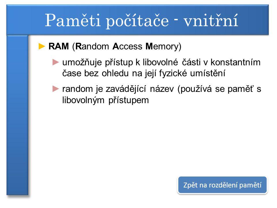 ►RAM (Random Access Memory) ►umožňuje přístup k libovolné části v konstantním čase bez ohledu na její fyzické umístění ►random je zavádějící název (používá se paměť s libovolným přístupem Paměti počítače - vnitřní Zpět na rozdělení pamětí