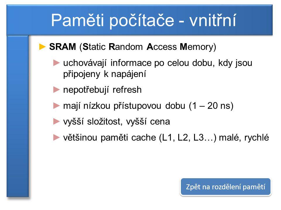 ►SRAM (Static Random Access Memory) ►uchovávají informace po celou dobu, kdy jsou připojeny k napájení ►nepotřebují refresh ►mají nízkou přístupovou dobu (1 – 20 ns) ►vyšší složitost, vyšší cena ►většinou paměti cache (L1, L2, L3…) malé, rychlé Paměti počítače - vnitřní Zpět na rozdělení pamětí