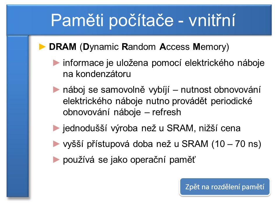 ►DRAM (Dynamic Random Access Memory) ►informace je uložena pomocí elektrického náboje na kondenzátoru ►náboj se samovolně vybíjí – nutnost obnovování elektrického náboje nutno provádět periodické obnovování náboje – refresh ►jednodušší výroba než u SRAM, nižší cena ►vyšší přístupová doba než u SRAM (10 – 70 ns) ►používá se jako operační paměť Paměti počítače - vnitřní Zpět na rozdělení pamětí