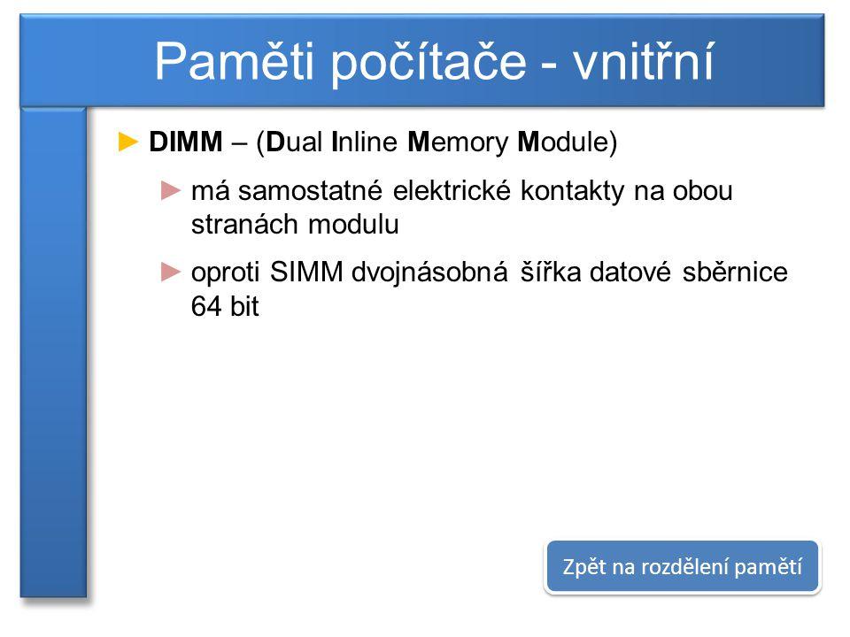 ►DIMM – (Dual Inline Memory Module) ►má samostatné elektrické kontakty na obou stranách modulu ►oproti SIMM dvojnásobná šířka datové sběrnice 64 bit Paměti počítače - vnitřní Zpět na rozdělení pamětí
