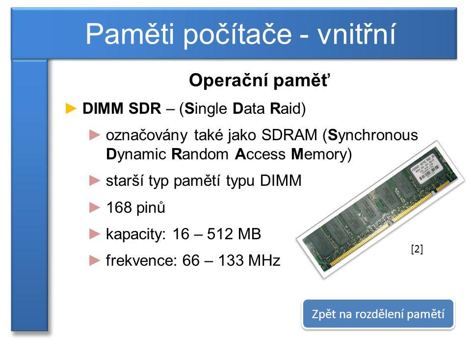 Operační paměť ►DIMM SDR – (Single Data Raid) ►označovány také jako SDRAM (Synchronous Dynamic Random Access Memory) ►starší typ pamětí typu DIMM ►168 pinů ►kapacity: 16 – 512 MB ►frekvence: 66 – 133 MHz Paměti počítače - vnitřní Zpět na rozdělení pamětí [2]