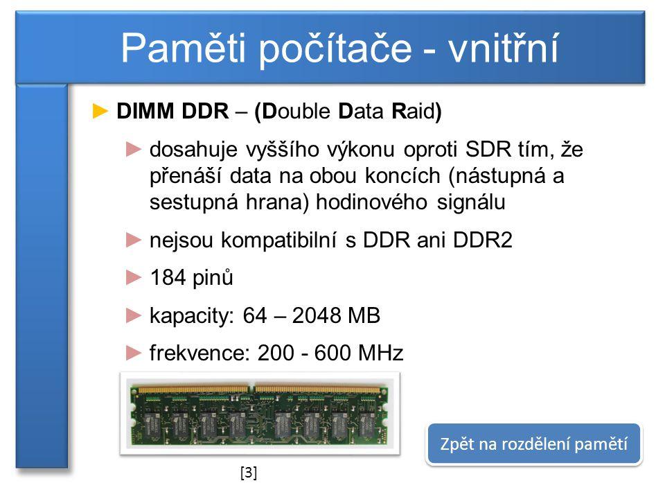 ►DIMM DDR – (Double Data Raid) ►dosahuje vyššího výkonu oproti SDR tím, že přenáší data na obou koncích (nástupná a sestupná hrana) hodinového signálu ►nejsou kompatibilní s DDR ani DDR2 ►184 pinů ►kapacity: 64 – 2048 MB ►frekvence: 200 - 600 MHz Paměti počítače - vnitřní Zpět na rozdělení pamětí [3]