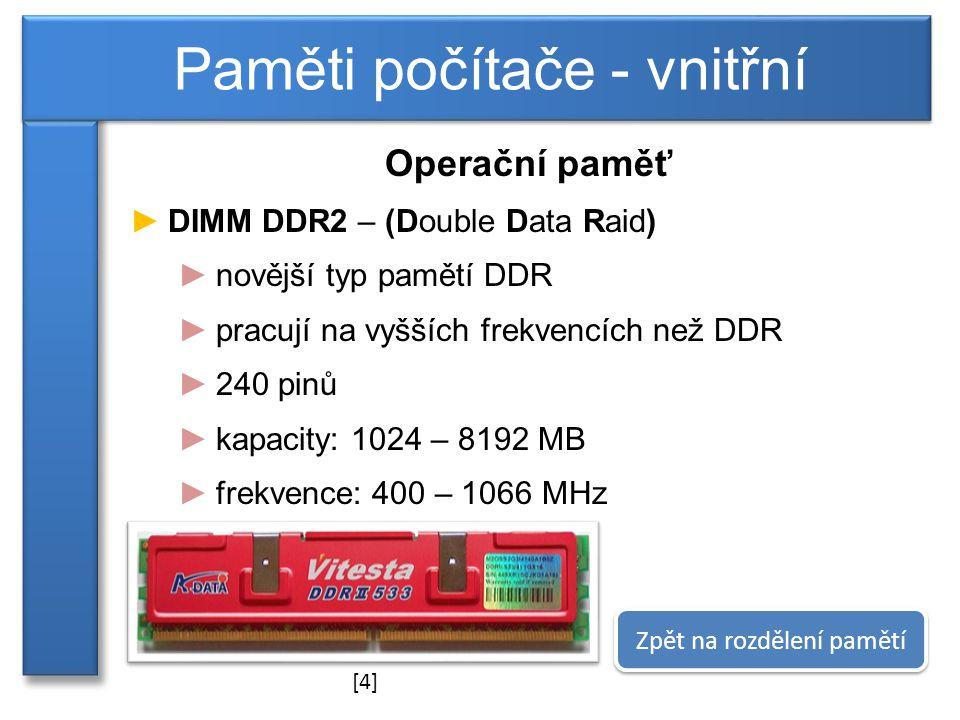 Operační paměť ►DIMM DDR2 – (Double Data Raid) ►novější typ pamětí DDR ►pracují na vyšších frekvencích než DDR ►240 pinů ►kapacity: 1024 – 8192 MB ►frekvence: 400 – 1066 MHz Paměti počítače - vnitřní Zpět na rozdělení pamětí [4]
