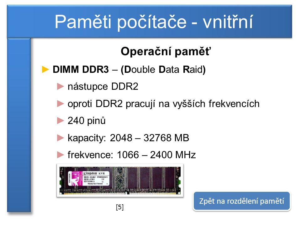 Operační paměť ►DIMM DDR3 – (Double Data Raid) ►nástupce DDR2 ►oproti DDR2 pracují na vyšších frekvencích ►240 pinů ►kapacity: 2048 – 32768 MB ►frekvence: 1066 – 2400 MHz Paměti počítače - vnitřní Zpět na rozdělení pamětí [5]