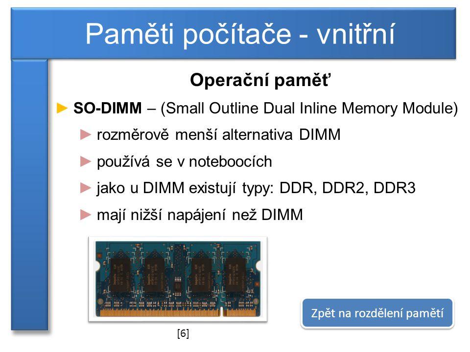 Operační paměť ►SO-DIMM – (Small Outline Dual Inline Memory Module) ►rozměrově menší alternativa DIMM ►používá se v noteboocích ►jako u DIMM existují typy: DDR, DDR2, DDR3 ►mají nižší napájení než DIMM Paměti počítače - vnitřní Zpět na rozdělení pamětí [6]