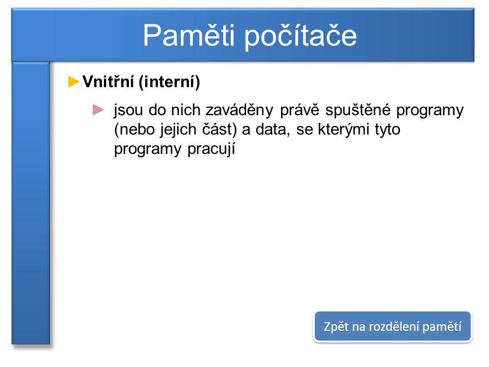 ►Vnitřní (interní) ►jsou do nich zaváděny právě spuštěné programy (nebo jejich část) a data, se kterými tyto programy pracují Paměti počítače Zpět na rozdělení pamětí