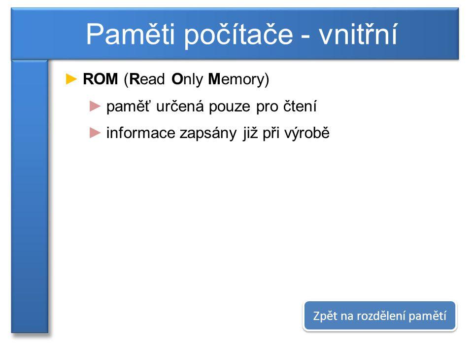 ►ROM (Read Only Memory) ►paměť určená pouze pro čtení ►informace zapsány již při výrobě Paměti počítače - vnitřní Zpět na rozdělení pamětí