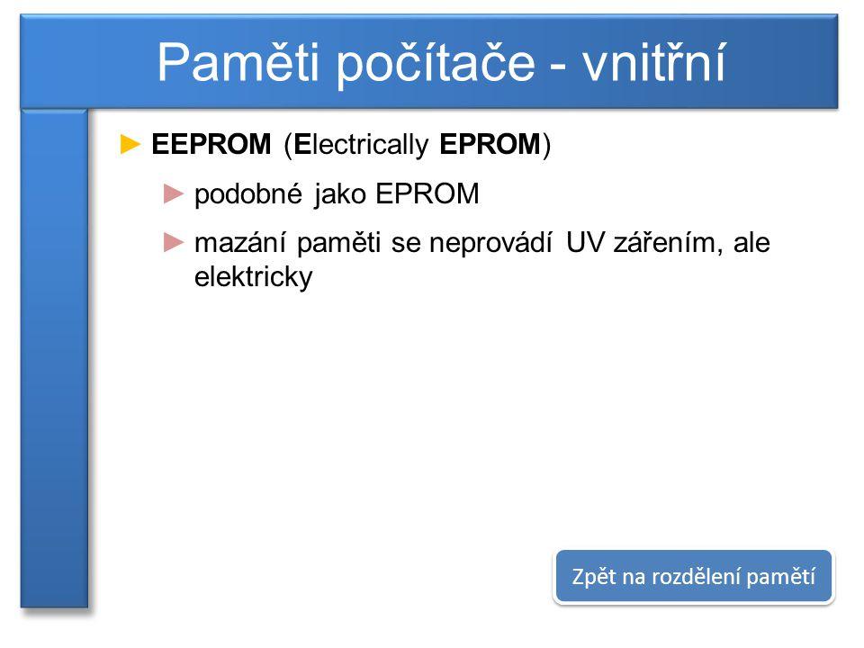 ►EEPROM (Electrically EPROM) ►podobné jako EPROM ►mazání paměti se neprovádí UV zářením, ale elektricky Paměti počítače - vnitřní Zpět na rozdělení pamětí