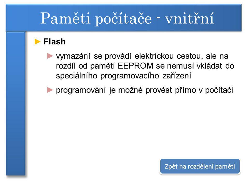►Flash ►vymazání se provádí elektrickou cestou, ale na rozdíl od pamětí EEPROM se nemusí vkládat do speciálního programovacího zařízení ►programování je možné provést přímo v počítači Paměti počítače - vnitřní Zpět na rozdělení pamětí