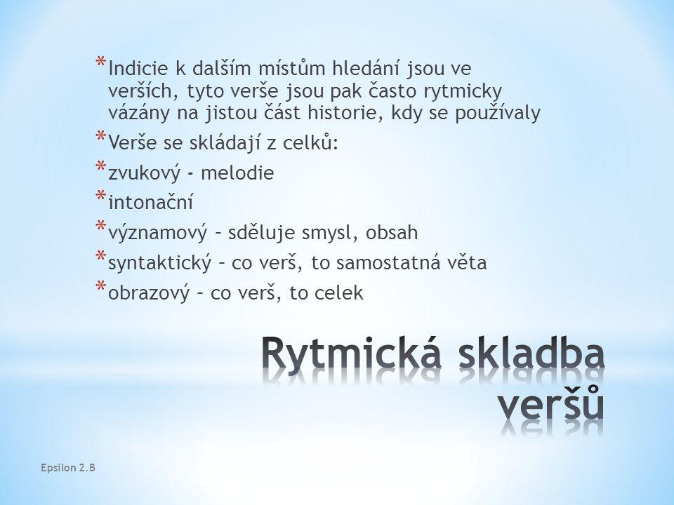 Epsilon 2.B * Indicie k dalším místům hledání jsou ve verších, tyto verše jsou pak často rytmicky vázány na jistou část historie, kdy se používaly * Verše se skládají z celků: * zvukový - melodie * intonační * významový – sděluje smysl, obsah * syntaktický – co verš, to samostatná věta * obrazový – co verš, to celek
