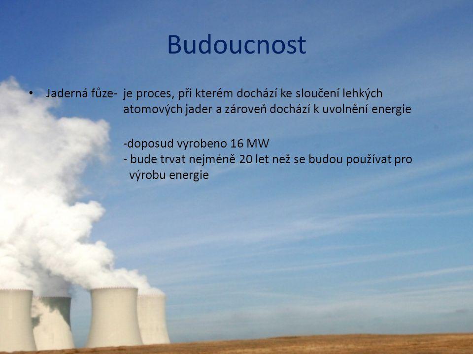 Budoucnost Jaderná fůze- je proces, při kterém dochází ke sloučení lehkých atomových jader a zároveň dochází k uvolnění energie -doposud vyrobeno 16 M