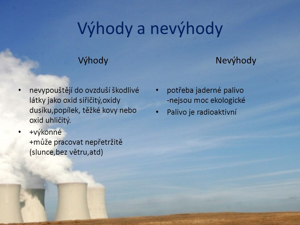 Výhody a nevýhody Výhody nevypouštějí do ovzduší škodlivé látky jako oxid siřičitý,oxidy dusíku,popílek, těžké kovy nebo oxid uhličitý. +výkonné +může