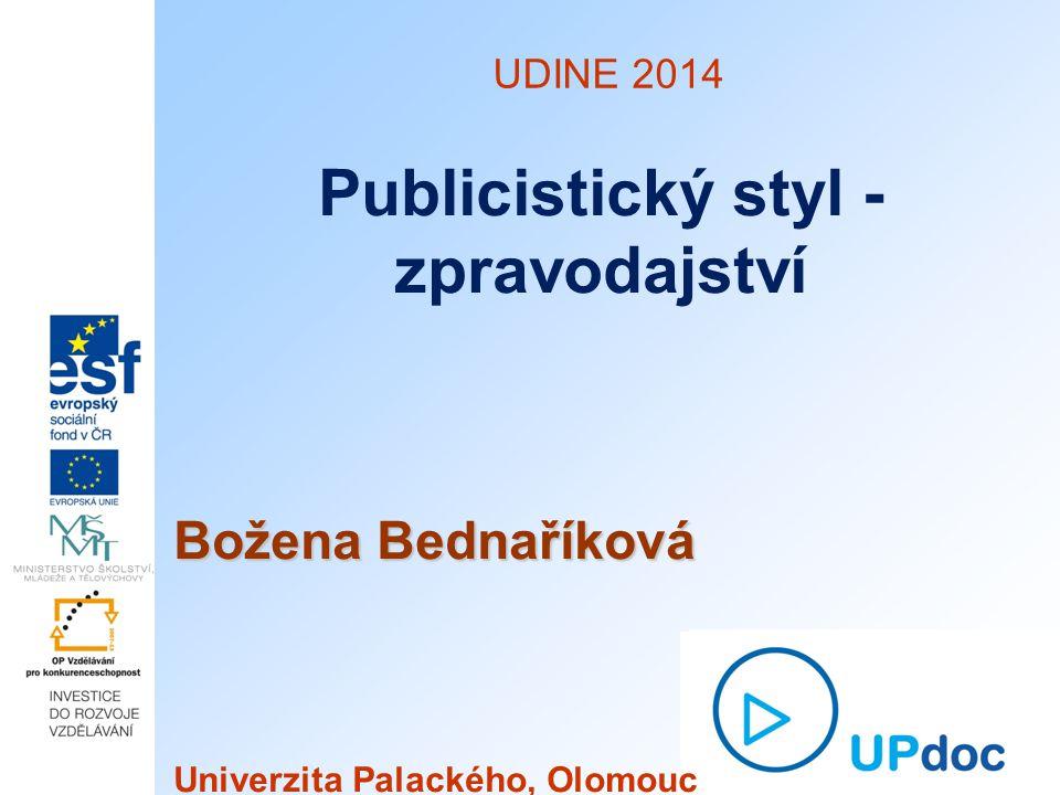 UDINE 2014 Publicistický styl - zpravodajství Božena Bednaříková Univerzita Palackého, Olomouc