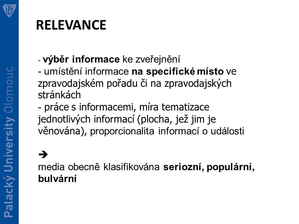RELEVANCE - výběr informace ke zveřejnění - umístění informace na specifické místo ve zpravodajském pořadu či na zpravodajských stránkách - práce s informacemi, míra tematizace jednotlivých informací (plocha, jež jim je věnována), proporcionalita informací o události  media obecně klasifikována seriozní, populární, bulvární