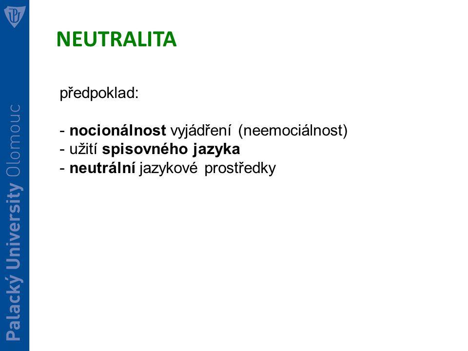 NEUTRALITA předpoklad: - nocionálnost vyjádření (neemociálnost) - užití spisovného jazyka - neutrální jazykové prostředky