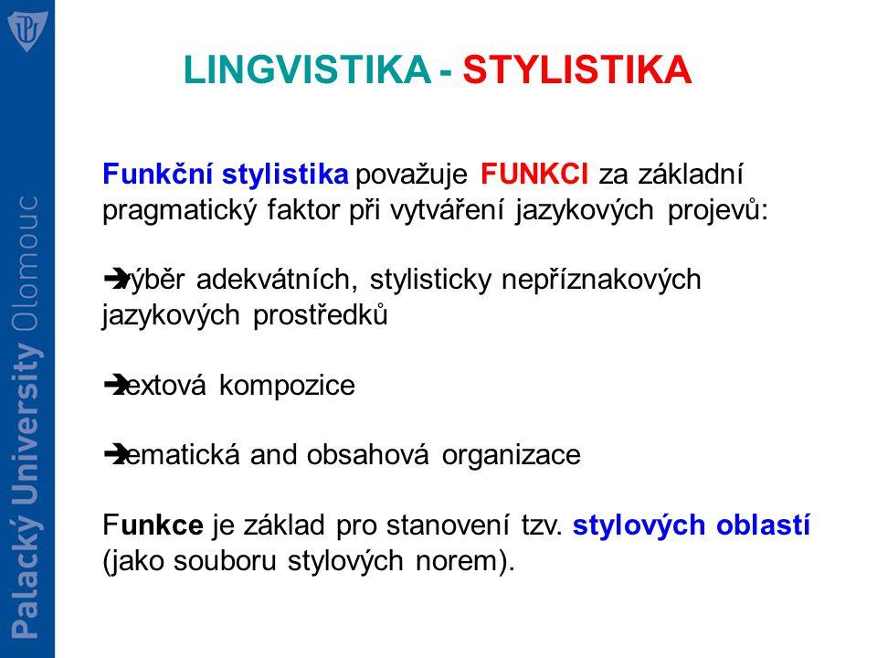 LINGVISTIKA - STYLISTIKA Funkční stylistika považuje FUNKCI za základní pragmatický faktor při vytváření jazykových projevů:  výběr adekvátních, stylisticky nepříznakových jazykových prostředků  textová kompozice  tematická and obsahová organizace Funkce je základ pro stanovení tzv.