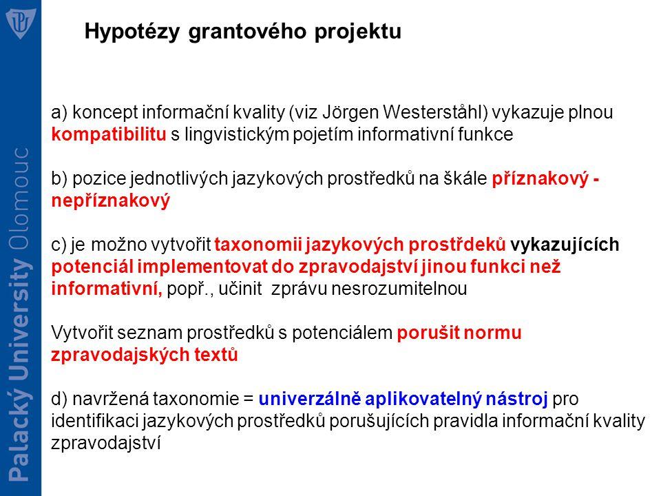 Hypotézy grantového projektu a) koncept informační kvality (viz Jörgen Westerståhl) vykazuje plnou kompatibilitu s lingvistickým pojetím informativní funkce b) pozice jednotlivých jazykových prostředků na škále příznakový - nepříznakový c) je možno vytvořit taxonomii jazykových prostřdeků vykazujících potenciál implementovat do zpravodajství jinou funkci než informativní, popř., učinit zprávu nesrozumitelnou Vytvořit seznam prostředků s potenciálem porušit normu zpravodajských textů d) navržená taxonomie = univerzálně aplikovatelný nástroj pro identifikaci jazykových prostředků porušujících pravidla informační kvality zpravodajství