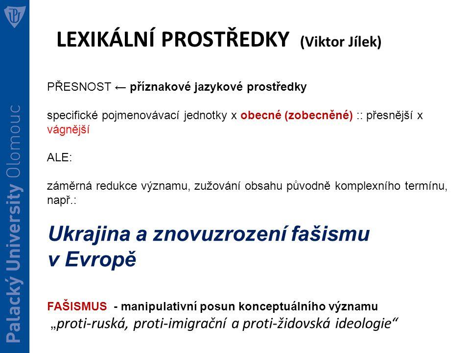 """LEXIKÁLNÍ PROSTŘEDKY (Viktor Jílek) PŘESNOST ← příznakové jazykové prostředky specifické pojmenovávací jednotky x obecné (zobecněné) :: přesnější x vágnější ALE: záměrná redukce významu, zužování obsahu původně komplexního termínu, např.: Ukrajina a znovuzrození fašismu v Evropě FAŠISMUS - manipulativní posun konceptuálního významu """" proti-ruská, proti-imigrační a proti-židovská ideologie"""