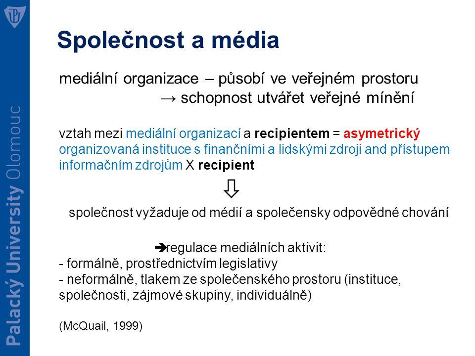 Společnost a média mediální organizace – působí ve veřejném prostoru → schopnost utvářet veřejné mínění vztah mezi mediální organizací a recipientem = asymetrický organizovaná instituce s finančními a lidskými zdroji and přístupem informačním zdrojům X recipient  společnost vyžaduje od médií a společensky odpovědné chování  regulace mediálních aktivit: - formálně, prostřednictvím legislativy - neformálně, tlakem ze společenského prostoru (instituce, společnosti, zájmové skupiny, individuálně) (McQuail, 1999)
