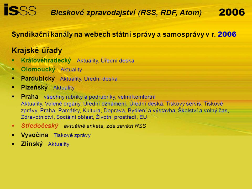 """2006 Bleskové zpravodajství (RSS, RDF, Atom) Problémy (málo rozšířené na webech státní správy a samosprávy) nejednotnost vyplňování atributů, chaos ve verzích většinou pouze jeden společný globální kanál –rozčlenění do více kategorií (více kanálů případně využití atributu """"category )"""