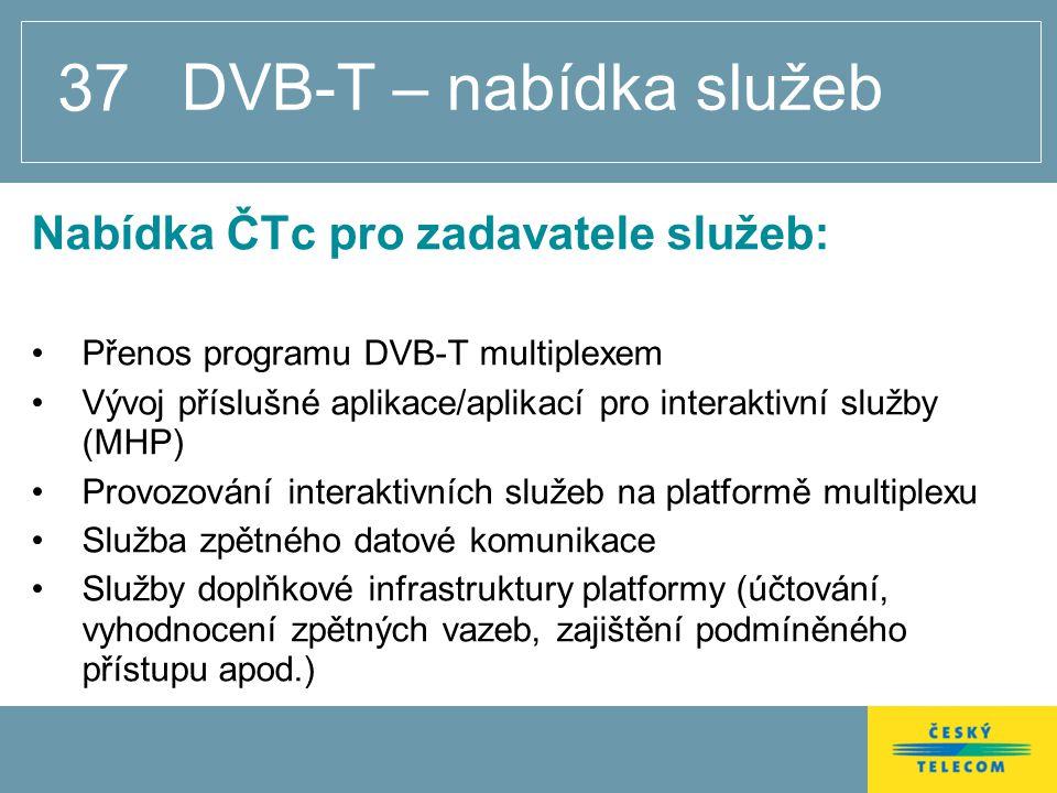 37 DVB-T – nabídka služeb Nabídka ČTc pro zadavatele služeb: Přenos programu DVB-T multiplexem Vývoj příslušné aplikace/aplikací pro interaktivní služby (MHP) Provozování interaktivních služeb na platformě multiplexu Služba zpětného datové komunikace Služby doplňkové infrastruktury platformy (účtování, vyhodnocení zpětných vazeb, zajištění podmíněného přístupu apod.)