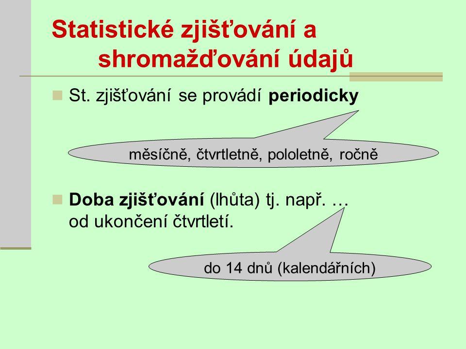 Statistické zjišťování a shromažďování údajů St. zjišťování se provádí periodicky Doba zjišťování (lhůta) tj. např. … od ukončení čtvrtletí. měsíčně,