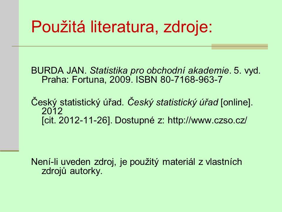 Použitá literatura, zdroje: BURDA JAN. Statistika pro obchodní akademie. 5. vyd. Praha: Fortuna, 2009. ISBN 80-7168-963-7 Český statistický úřad. Česk