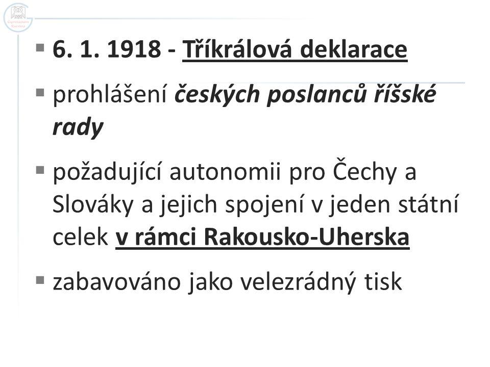  6. 1. 1918 - Tříkrálová deklarace  prohlášení českých poslanců říšské rady  požadující autonomii pro Čechy a Slováky a jejich spojení v jeden stát