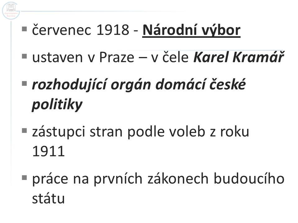  červenec 1918 - Národní výbor  ustaven v Praze – v čele Karel Kramář  rozhodující orgán domácí české politiky  zástupci stran podle voleb z roku
