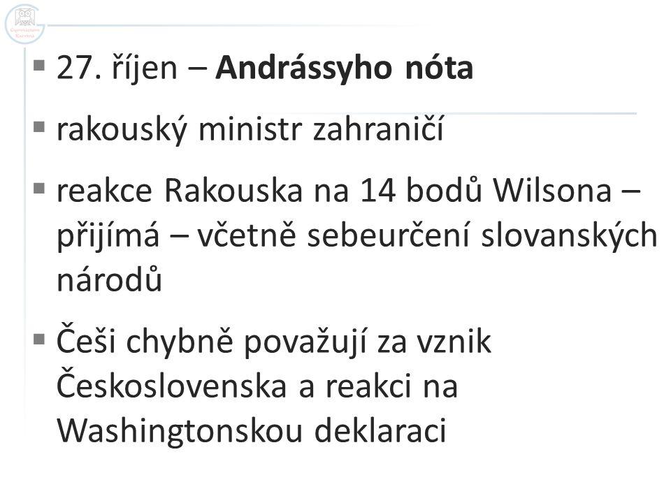  27. říjen – Andrássyho nóta  rakouský ministr zahraničí  reakce Rakouska na 14 bodů Wilsona – přijímá – včetně sebeurčení slovanských národů  Češ