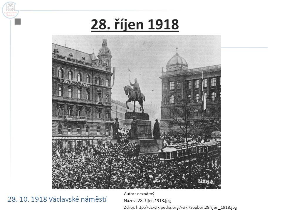  28. říjen 1918 28. 10. 1918 Václavské náměstí Autor: neznámý Název: 28. říjen 1918.jpg Zdroj: http://cs.wikipedia.org/wiki/Soubor:28říjen_1918.jpg
