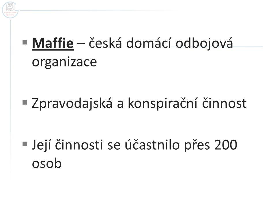  Maffie – česká domácí odbojová organizace  Zpravodajská a konspirační činnost  Její činnosti se účastnilo přes 200 osob