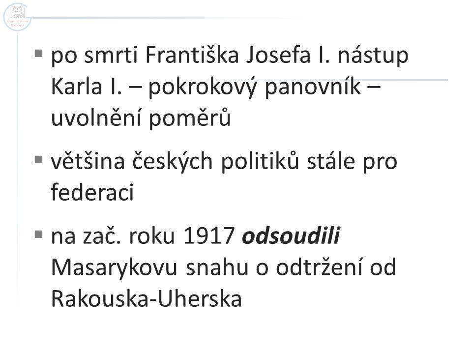  po smrti Františka Josefa I. nástup Karla I. – pokrokový panovník – uvolnění poměrů  většina českých politiků stále pro federaci  na zač. roku 191