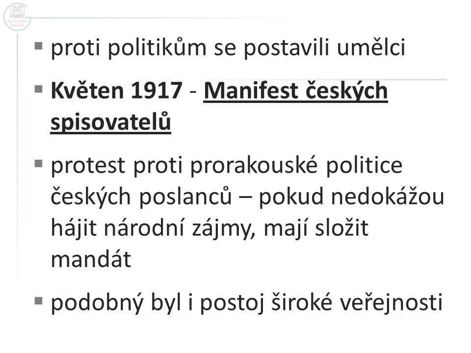  proti politikům se postavili umělci  Květen 1917 - Manifest českých spisovatelů  protest proti prorakouské politice českých poslanců – pokud nedokážou hájit národní zájmy, mají složit mandát  podobný byl i postoj široké veřejnosti