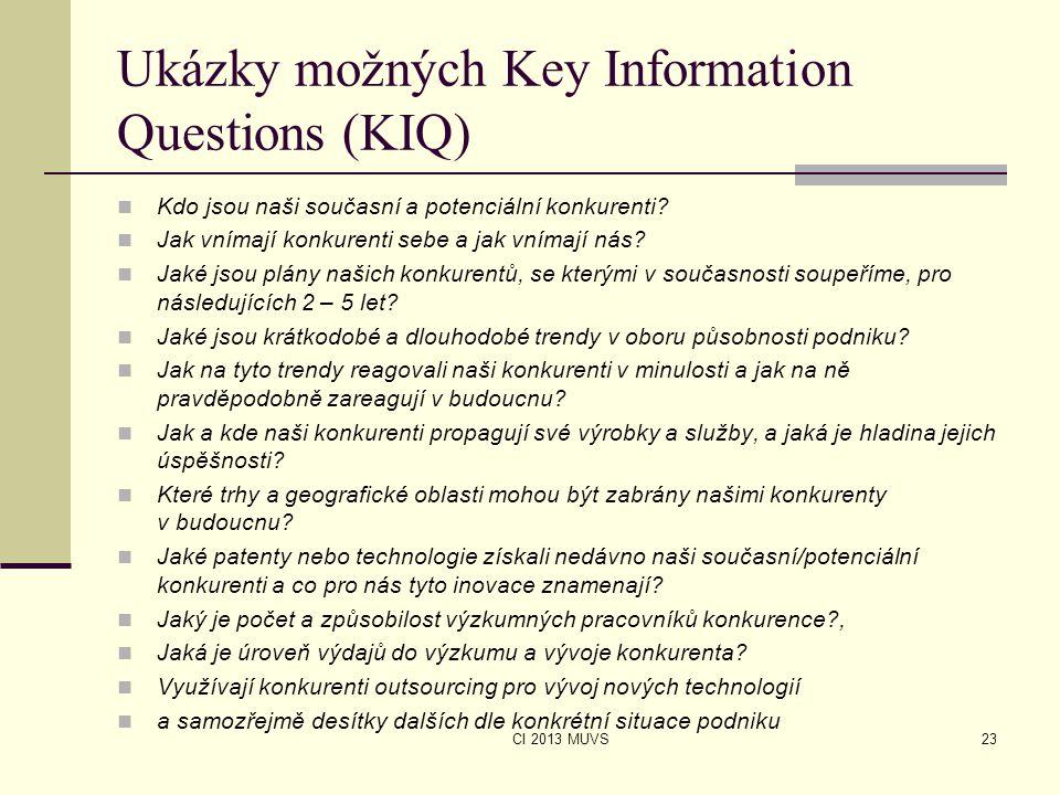 CI 2013 MUVS Ukázky možných Key Information Questions (KIQ) Kdo jsou naši současní a potenciální konkurenti? Jak vnímají konkurenti sebe a jak vnímají
