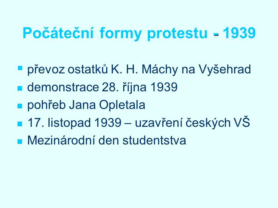 - Počáteční formy protestu - 1939   převoz ostatků K. H. Máchy na Vyšehrad demonstrace 28. října 1939 pohřeb Jana Opletala 17. listopad 1939 – uzavř