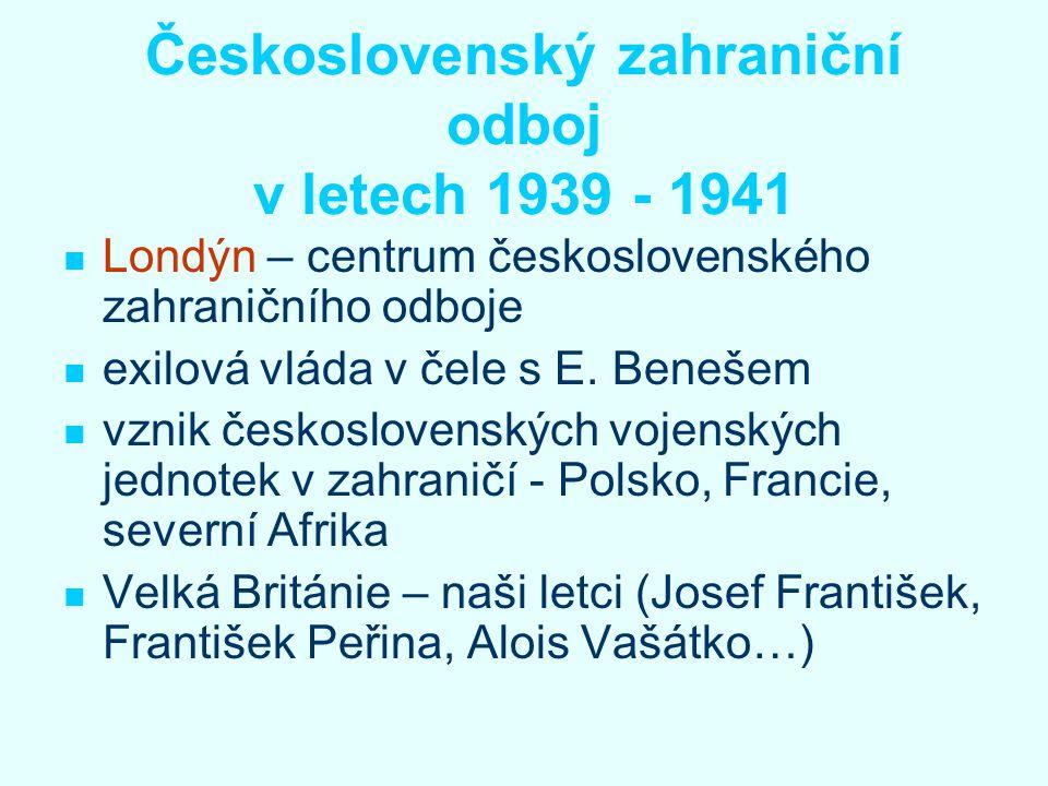 Československý zahraniční odboj v letech 1939 - 1941 Londýn – centrum československého zahraničního odboje exilová vláda v čele s E. Benešem vznik čes