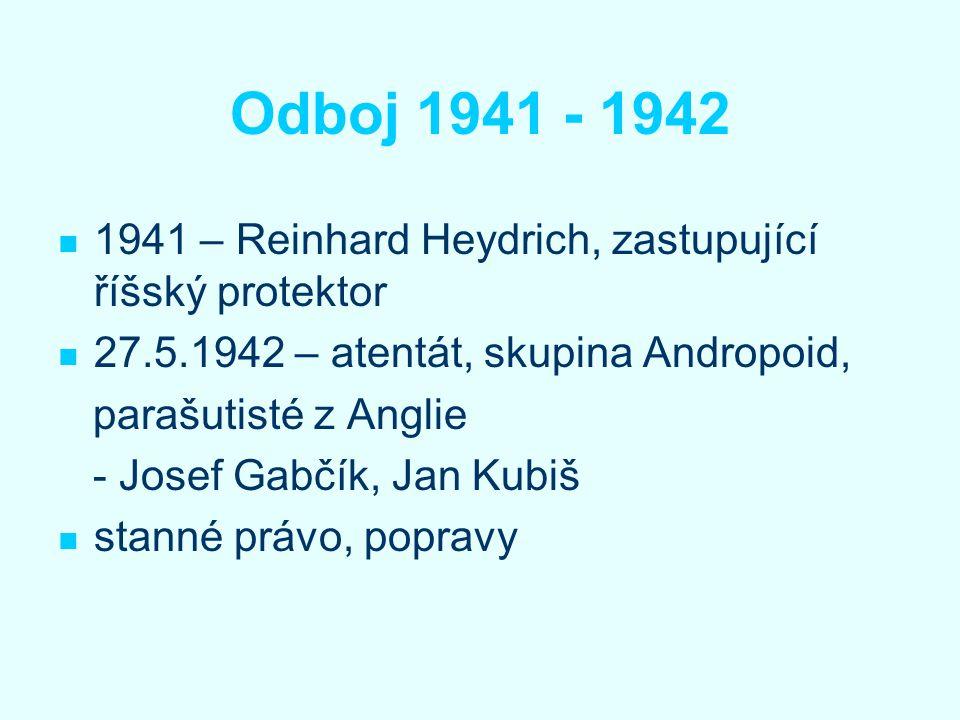 Odboj 1941 - 1942 1941 – Reinhard Heydrich, zastupující říšský protektor 27.5.1942 – atentát, skupina Andropoid, parašutisté z Anglie - Josef Gabčík,