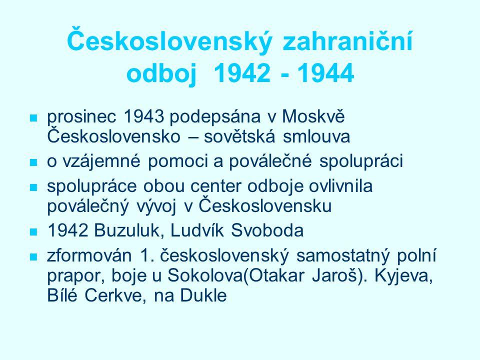 Československý zahraniční odboj 1942 - 1944 prosinec 1943 podepsána v Moskvě Československo – sovětská smlouva o vzájemné pomoci a poválečné spoluprác