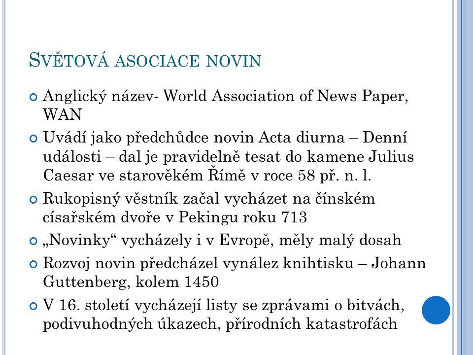S VĚTOVÁ ASOCIACE NOVIN Anglický název- World Association of News Paper, WAN Uvádí jako předchůdce novin Acta diurna – Denní události – dal je pravidelně tesat do kamene Julius Caesar ve starověkém Římě v roce 58 př.